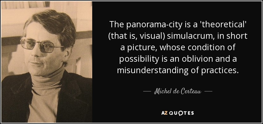 The panorama-city is a 'theoretical' (that is, visual) simulacrum, in short a picture, whose condition of possibility is an oblivion and a misunderstanding of practices. - Michel de Certeau
