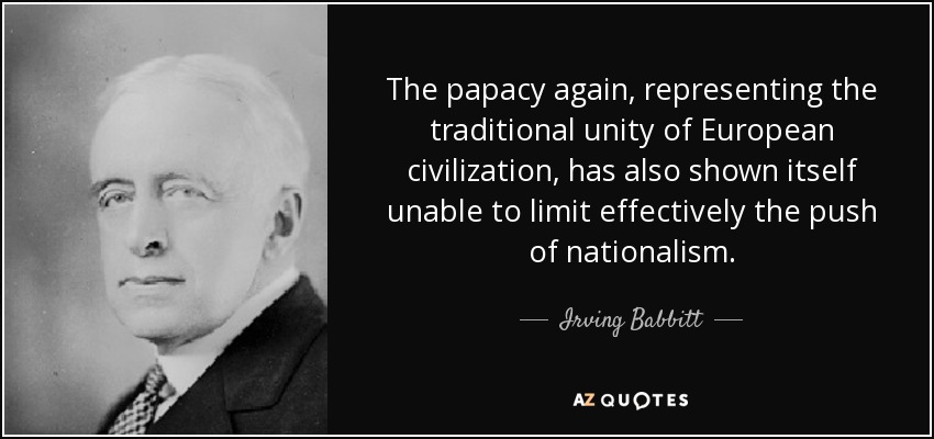 The papacy again, representing the traditional unity of European civilization, has also shown itself unable to limit effectively the push of nationalism. - Irving Babbitt