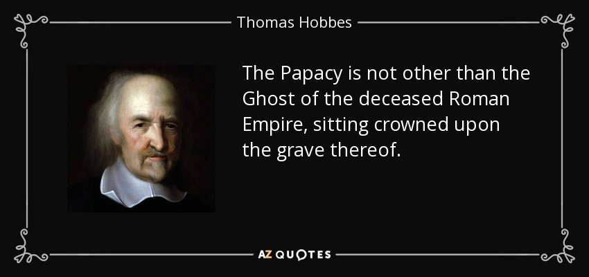 The Papacy is not other than the Ghost of the deceased Roman Empire, sitting crowned upon the grave thereof. - Thomas Hobbes