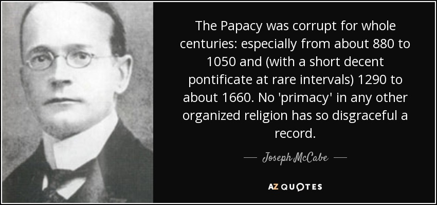 The Papacy was corrupt for whole centuries: especially from about 880 to 1050 and (with a short decent pontificate at rare intervals) 1290 to about 1660. No 'primacy' in any other organized religion has so disgraceful a record. - Joseph McCabe