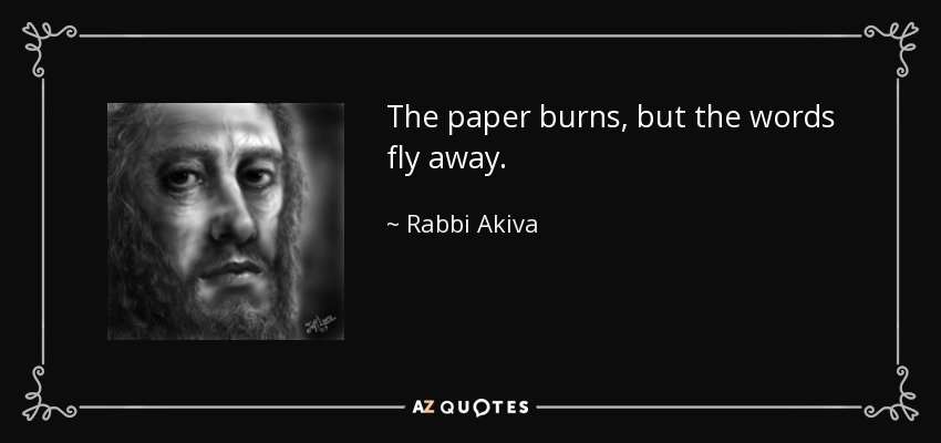 The paper burns, but the words fly away. - Rabbi Akiva