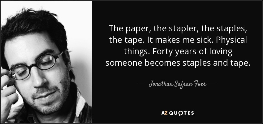 The paper, the stapler, the staples, the tape. It makes me sick. Physical things. Forty years of loving someone becomes staples and tape. - Jonathan Safran Foer