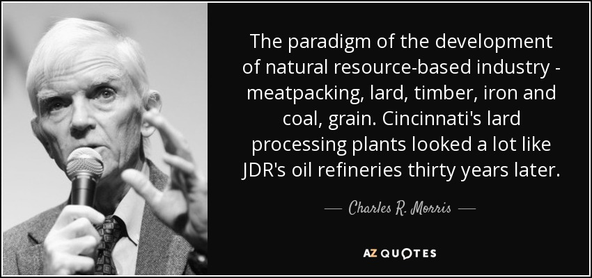 The paradigm of the development of natural resource-based industry - meatpacking, lard, timber, iron and coal, grain. Cincinnati's lard processing plants looked a lot like JDR's oil refineries thirty years later. - Charles R. Morris