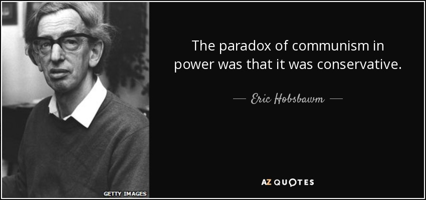 The paradox of communism in power was that it was conservative. - Eric Hobsbawm
