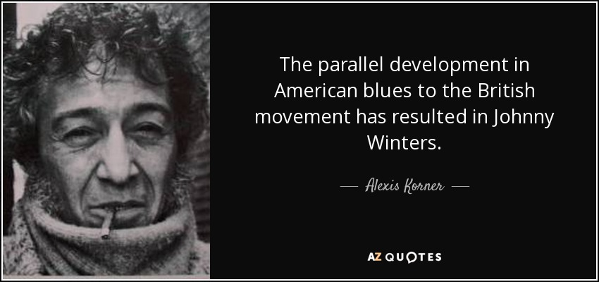 The parallel development in American blues to the British movement has resulted in Johnny Winters. - Alexis Korner
