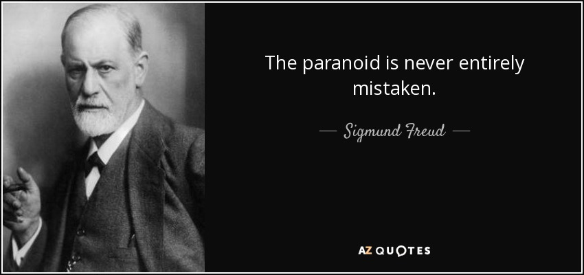 The paranoid is never entirely mistaken. - Sigmund Freud
