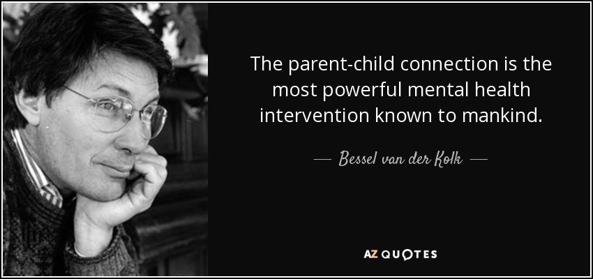 The parent-child connection is the most powerful mental health intervention known to mankind. - Bessel van der Kolk