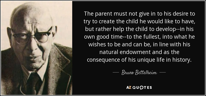 The parent must not give in to his desire to try to create the child he would like to have, but rather help the child to develop--in his own good time--to the fullest, into what he wishes to be and can be, in line with his natural endowment and as the consequence of his unique life in history. - Bruno Bettelheim