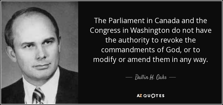 The Parliament in Canada and the Congress in Washington do not have the authority to revoke the commandments of God, or to modify or amend them in any way. - Dallin H. Oaks