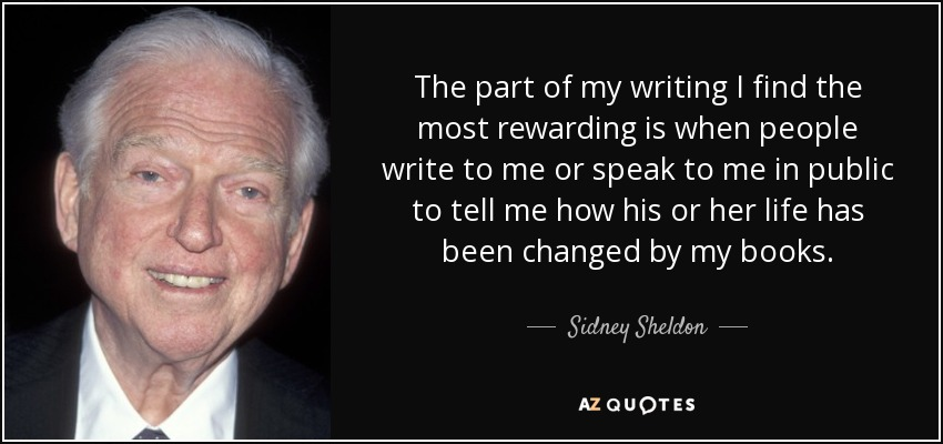 The part of my writing I find the most rewarding is when people write to me or speak to me in public to tell me how his or her life has been changed by my books. - Sidney Sheldon