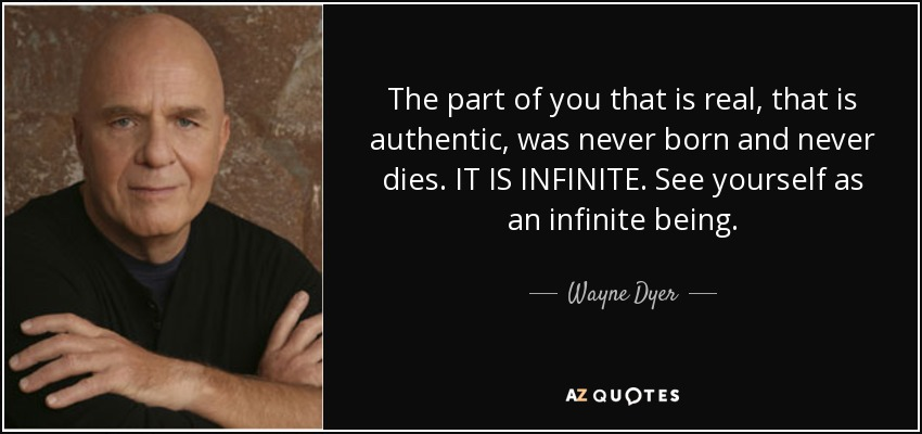 The part of you that is real, that is authentic, was never born and never dies. IT IS INFINITE. See yourself as an infinite being. - Wayne Dyer