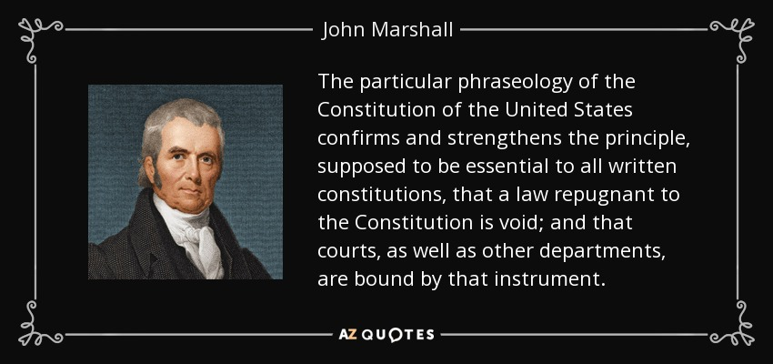 The particular phraseology of the Constitution of the United States confirms and strengthens the principle, supposed to be essential to all written constitutions, that a law repugnant to the Constitution is void; and that courts, as well as other departments, are bound by that instrument. - John Marshall