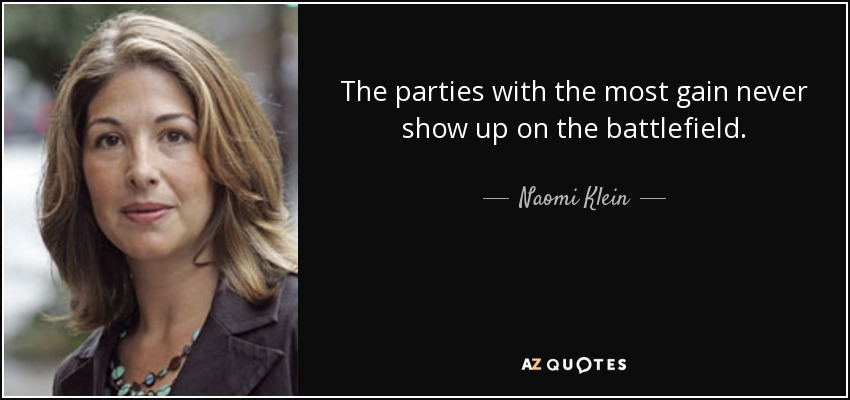 The parties with the most gain never show up on the battlefield. - Naomi Klein
