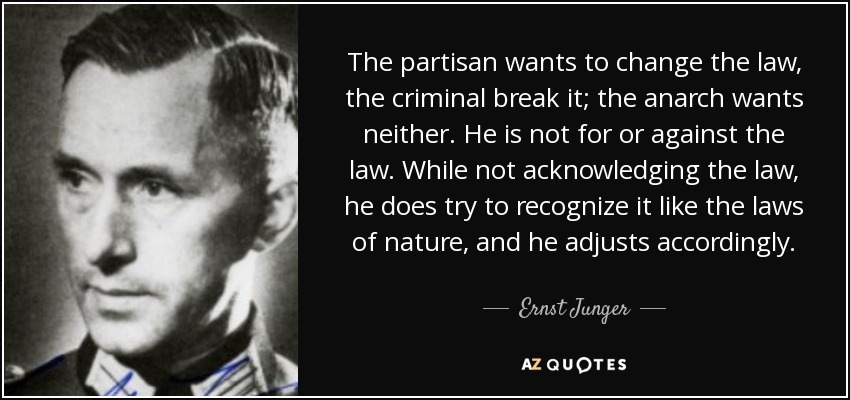 The partisan wants to change the law, the criminal break it; the anarch wants neither. He is not for or against the law. While not acknowledging the law, he does try to recognize it like the laws of nature, and he adjusts accordingly. - Ernst Junger