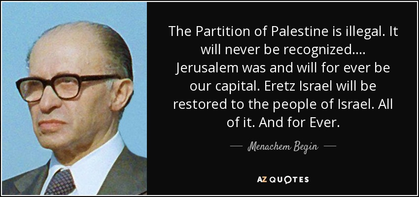 The Partition of Palestine is illegal. It will never be recognized .... Jerusalem was and will for ever be our capital. Eretz Israel will be restored to the people of Israel. All of it. And for Ever. - Menachem Begin