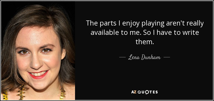 The parts I enjoy playing aren't really available to me. So I have to write them. - Lena Dunham