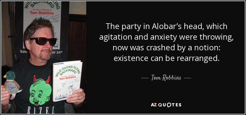 The party in Alobar's head, which agitation and anxiety were throwing, now was crashed by a notion: existence can be rearranged. - Tom Robbins
