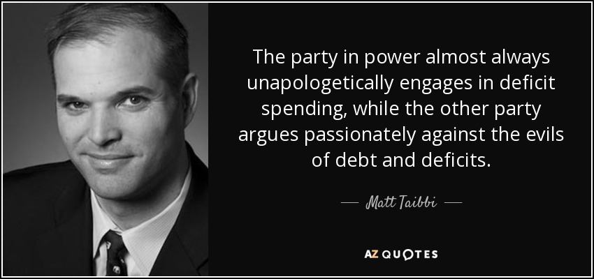 The party in power almost always unapologetically engages in deficit spending, while the other party argues passionately against the evils of debt and deficits. - Matt Taibbi