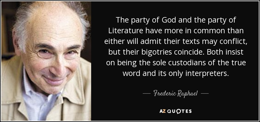 The party of God and the party of Literature have more in common than either will admit their texts may conflict, but their bigotries coincide. Both insist on being the sole custodians of the true word and its only interpreters. - Frederic Raphael