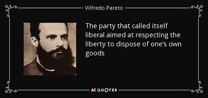 The party that called itself liberal aimed at respecting the liberty to dispose of one's own goods - Vilfredo Pareto
