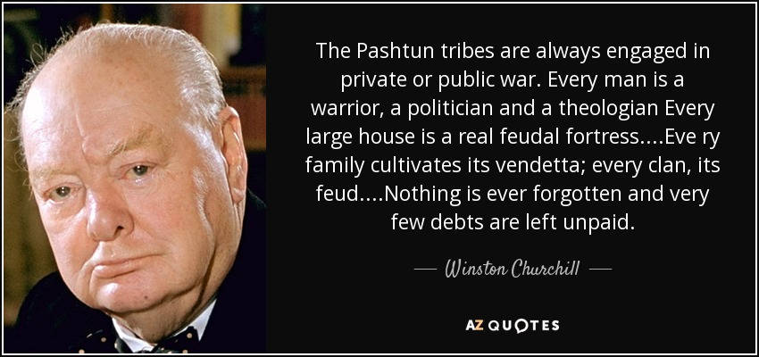 The Pashtun tribes are always engaged in private or public war. Every man is a warrior, a politician and a theologian Every large house is a real feudal fortress....Eve ry family cultivates its vendetta; every clan, its feud....Nothing is ever forgotten and very few debts are left unpaid. - Winston Churchill