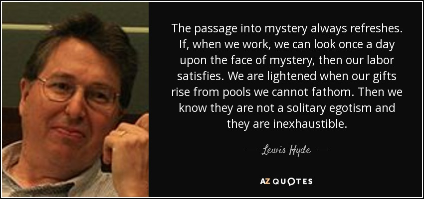 The passage into mystery always refreshes. If, when we work, we can look once a day upon the face of mystery, then our labor satisfies. We are lightened when our gifts rise from pools we cannot fathom. Then we know they are not a solitary egotism and they are inexhaustible. - Lewis Hyde