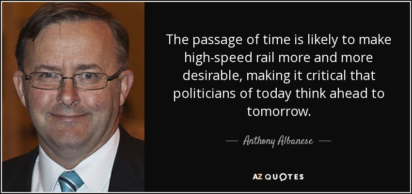 The passage of time is likely to make high-speed rail more and more desirable, making it critical that politicians of today think ahead to tomorrow. - Anthony Albanese