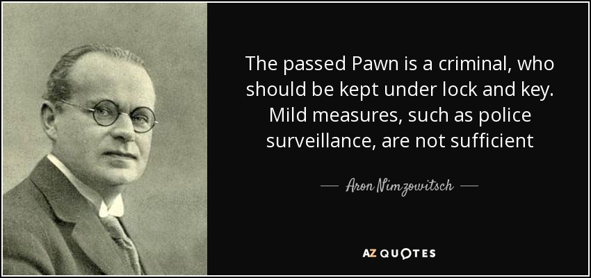 The passed Pawn is a criminal, who should be kept under lock and key. Mild measures, such as police surveillance, are not sufficient - Aron Nimzowitsch
