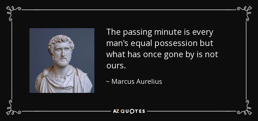 The passing minute is every man's equal possession but what has once gone by is not ours. - Marcus Aurelius