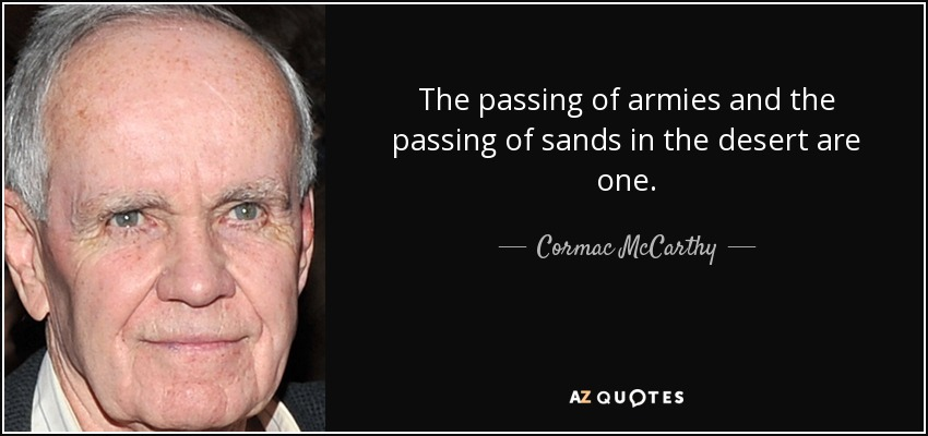 The passing of armies and the passing of sands in the desert are one. - Cormac McCarthy
