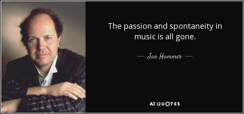 The passion and spontaneity in music is all gone. - Jan Hammer
