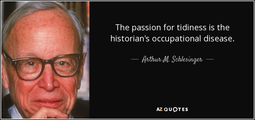 The passion for tidiness is the historian's occupational disease. - Arthur M. Schlesinger, Jr.