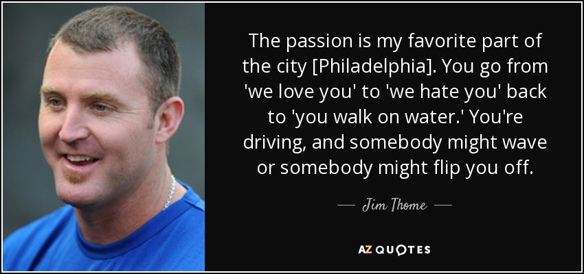 The passion is my favorite part of the city [Philadelphia]. You go from 'we love you' to 'we hate you' back to 'you walk on water.' You're driving, and somebody might wave or somebody might flip you off. - Jim Thome