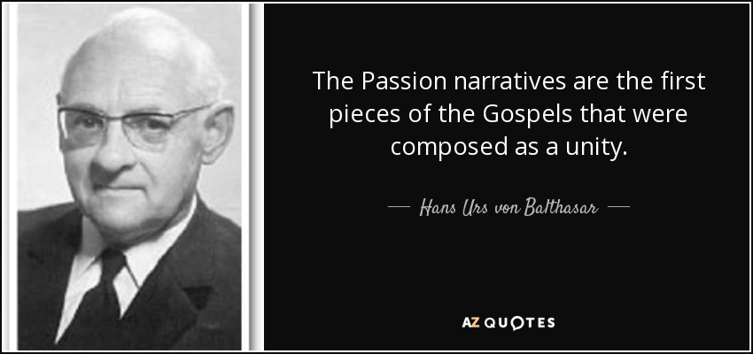 The Passion narratives are the first pieces of the Gospels that were composed as a unity. - Hans Urs von Balthasar