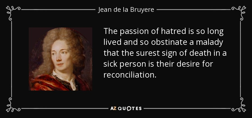 The passion of hatred is so long lived and so obstinate a malady that the surest sign of death in a sick person is their desire for reconciliation. - Jean de la Bruyere