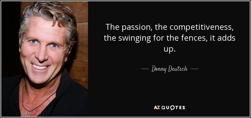The passion, the competitiveness, the swinging for the fences, it adds up. - Donny Deutsch