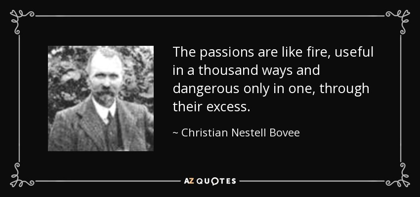 The passions are like fire, useful in a thousand ways and dangerous only in one, through their excess. - Christian Nestell Bovee