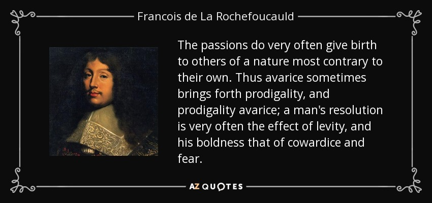 The passions do very often give birth to others of a nature most contrary to their own. Thus avarice sometimes brings forth prodigality, and prodigality avarice; a man's resolution is very often the effect of levity, and his boldness that of cowardice and fear. - Francois de La Rochefoucauld