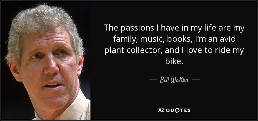 The passions I have in my life are my family, music, books, I'm an avid plant collector, and I love to ride my bike. - Bill Walton