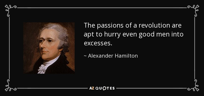 The passions of a revolution are apt to hurry even good men into excesses. - Alexander Hamilton