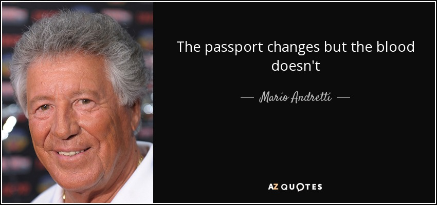 The passport changes but the blood doesn't - Mario Andretti