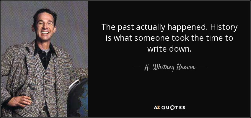 The past actually happened. History is what someone took the time to write down. - A. Whitney Brown