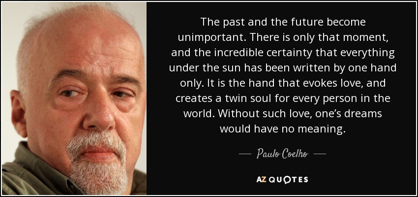 The past and the future become unimportant. There is only that moment, and the incredible certainty that everything under the sun has been written by one hand only. It is the hand that evokes love, and creates a twin soul for every person in the world. Without such love, one's dreams would have no meaning. - Paulo Coelho