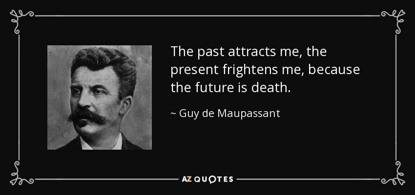 The past attracts me, the present frightens me, because the future is death. - Guy de Maupassant