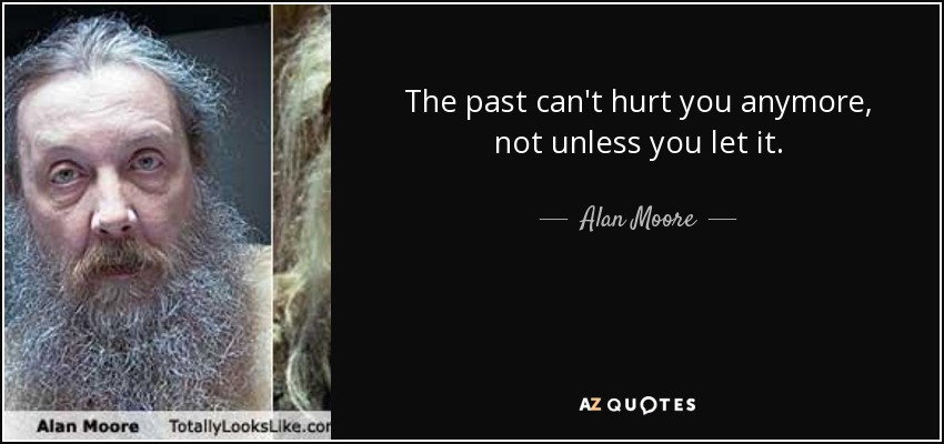 The past can't hurt you anymore, not unless you let it. - Alan Moore