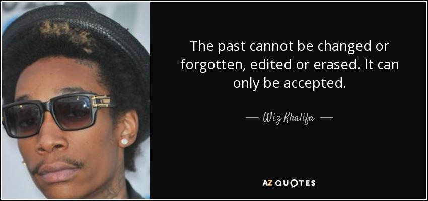 The past cannot be changed or forgotten, edited or erased. It can only be accepted. - Wiz Khalifa