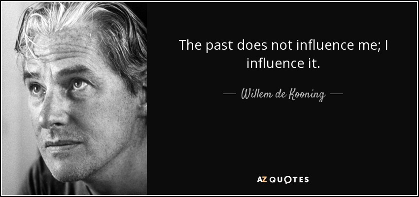 The past does not influence me; I influence it. - Willem de Kooning
