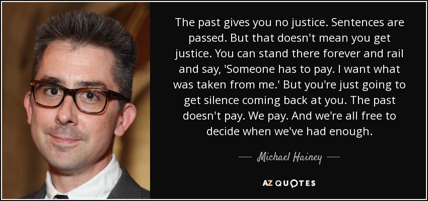 The past gives you no justice. Sentences are passed. But that doesn't mean you get justice. You can stand there forever and rail and say, 'Someone has to pay. I want what was taken from me.' But you're just going to get silence coming back at you. The past doesn't pay. We pay. And we're all free to decide when we've had enough. - Michael Hainey