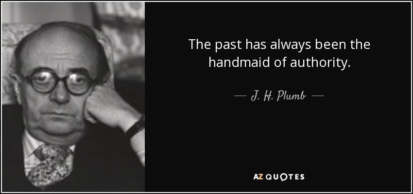 The past has always been the handmaid of authority. - J. H. Plumb