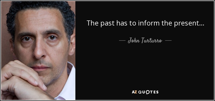 The past has to inform the present... - John Turturro